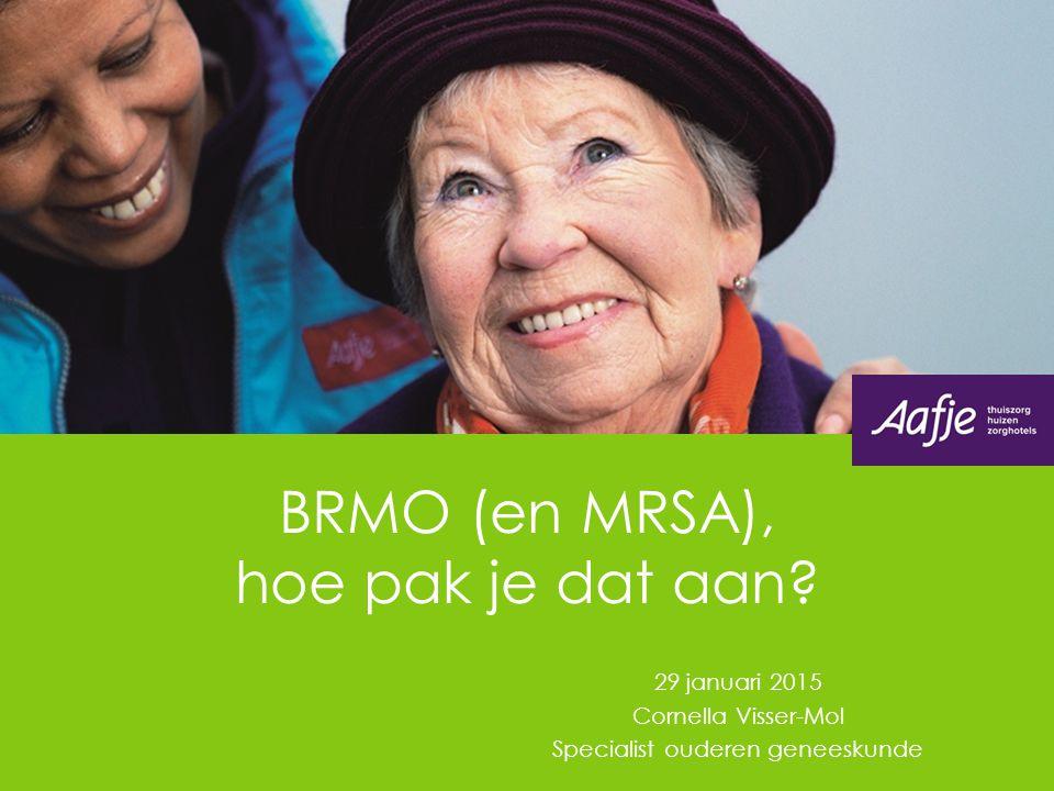 BRMO (en MRSA), hoe pak je dat aan? 29 januari 2015 Cornella Visser-Mol Specialist ouderen geneeskunde