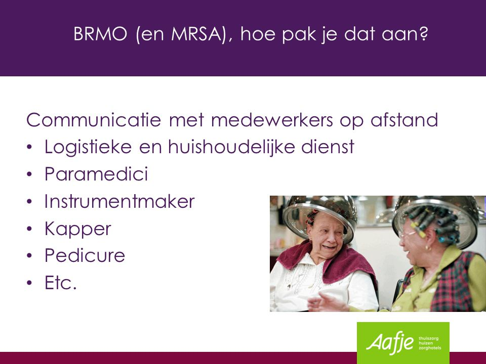BRMO (en MRSA), hoe pak je dat aan? Communicatie met medewerkers op afstand Logistieke en huishoudelijke dienst Paramedici Instrumentmaker Kapper Pedi