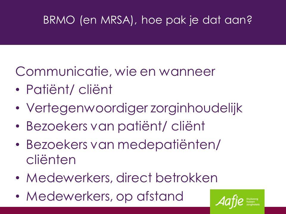 BRMO (en MRSA), hoe pak je dat aan? Communicatie, wie en wanneer Patiënt/ cliënt Vertegenwoordiger zorginhoudelijk Bezoekers van patiënt/ cliënt Bezoe