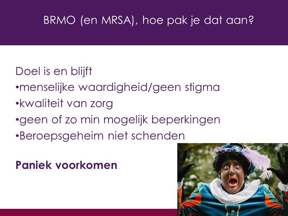 BRMO (en MRSA), hoe pak je dat aan? Doel is en blijft menselijke waardigheid/geen stigma kwaliteit van zorg geen of zo min mogelijk beperkingen Beroep