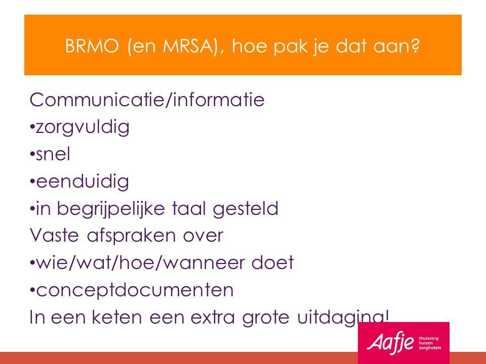 BRMO (en MRSA), hoe pak je dat aan? Communicatie/informatie zorgvuldig snel eenduidig in begrijpelijke taal gesteld Vaste afspraken over wie/wat/hoe/w