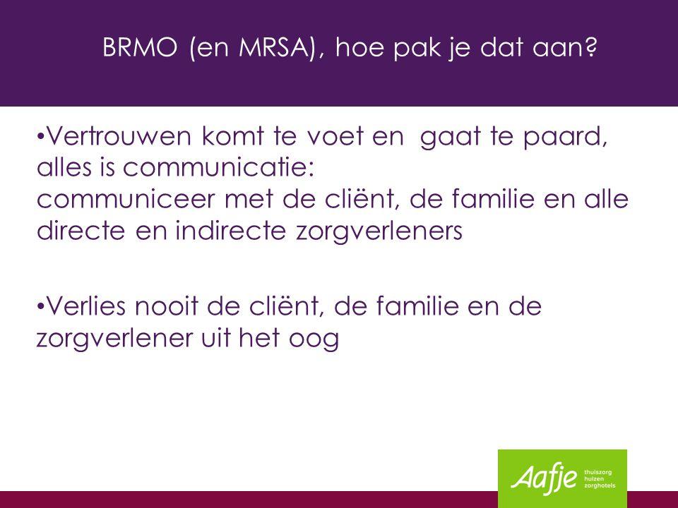 BRMO (en MRSA), hoe pak je dat aan? Vertrouwen komt te voet en gaat te paard, alles is communicatie: communiceer met de cliënt, de familie en alle dir