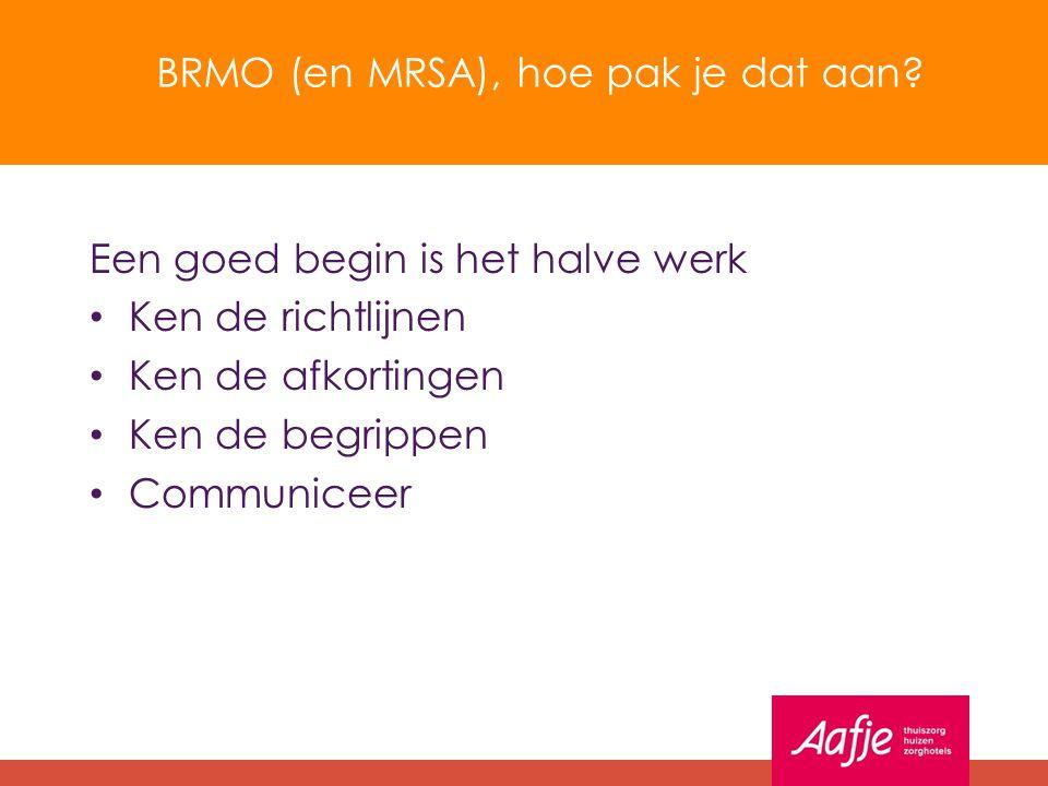BRMO (en MRSA), hoe pak je dat aan? Een goed begin is het halve werk Ken de richtlijnen Ken de afkortingen Ken de begrippen Communiceer
