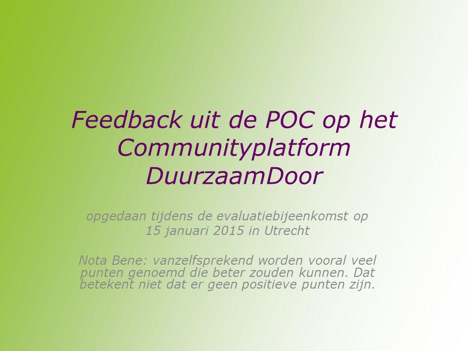 Feedback uit de POC op het Communityplatform DuurzaamDoor opgedaan tijdens de evaluatiebijeenkomst op 15 januari 2015 in Utrecht Nota Bene: vanzelfsprekend worden vooral veel punten genoemd die beter zouden kunnen.