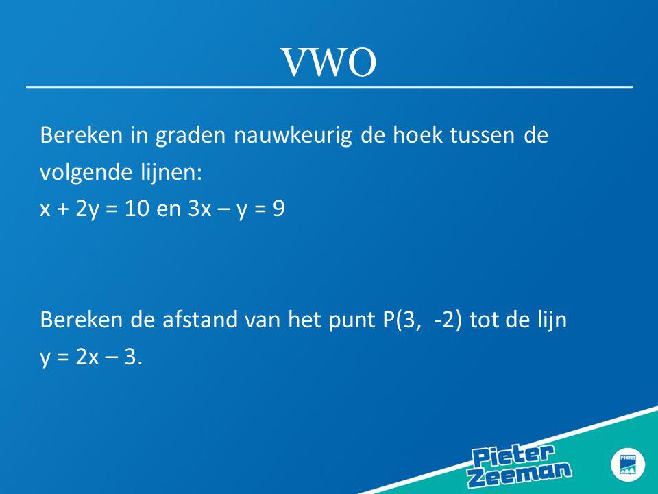 VWO Bereken in graden nauwkeurig de hoek tussen de volgende lijnen: x + 2y = 10 en 3x – y = 9 Bereken de afstand van het punt P(3, -2) tot de lijn y = 2x – 3.