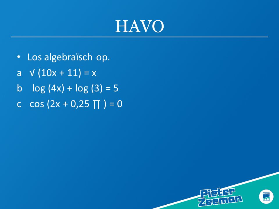 HAVO Los algebraïsch op. a √ (10x + 11) = x b log (4x) + log (3) = 5 c cos (2x + 0,25 ∏ ) = 0