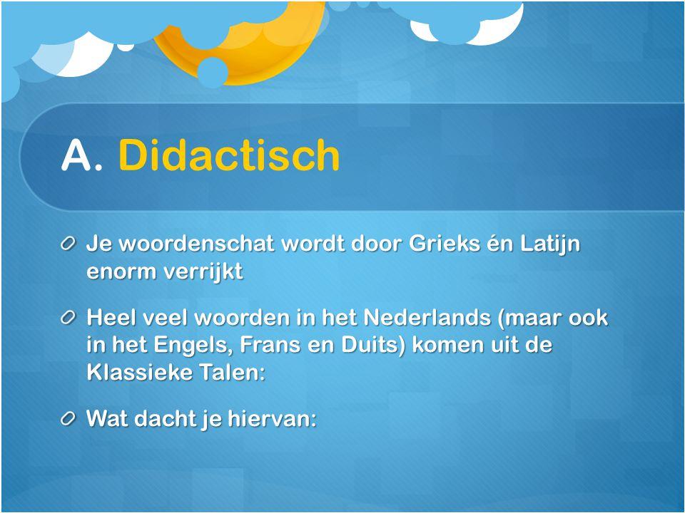 A. Didactisch Je woordenschat wordt door Grieks én Latijn enorm verrijkt Heel veel woorden in het Nederlands (maar ook in het Engels, Frans en Duits)
