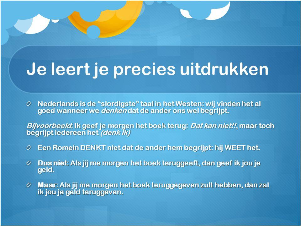 Je leert je precies uitdrukken Nederlands is de slordigste taal in het Westen: wij vinden het al goed wanneer we denken dat de ander ons wel begrijpt.