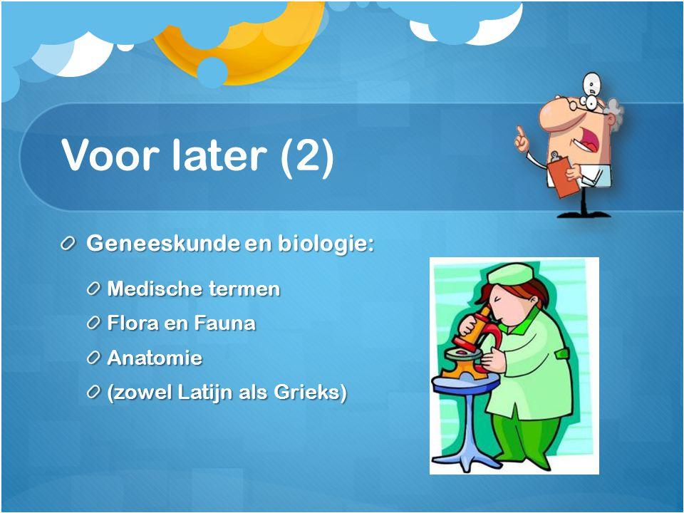 Voor later (2) Geneeskunde en biologie: Medische termen Flora en Fauna Anatomie (zowel Latijn als Grieks)