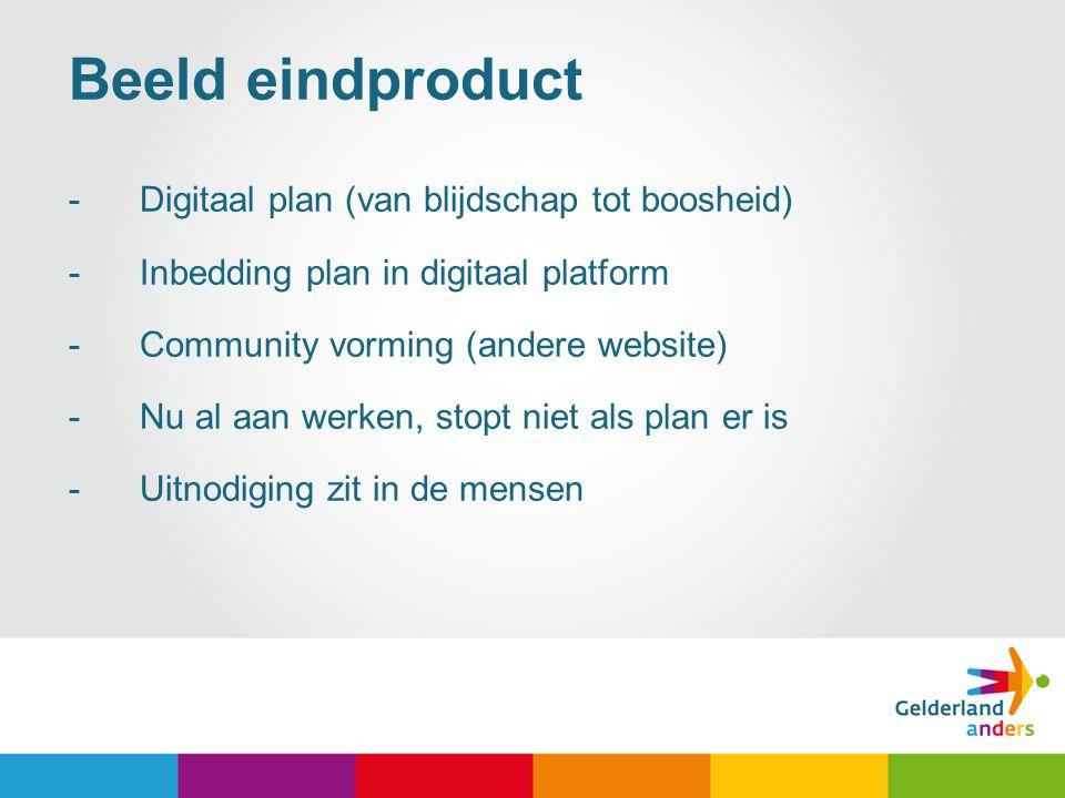 6 Beeld eindproduct -Digitaal plan (van blijdschap tot boosheid) -Inbedding plan in digitaal platform -Community vorming (andere website) -Nu al aan w