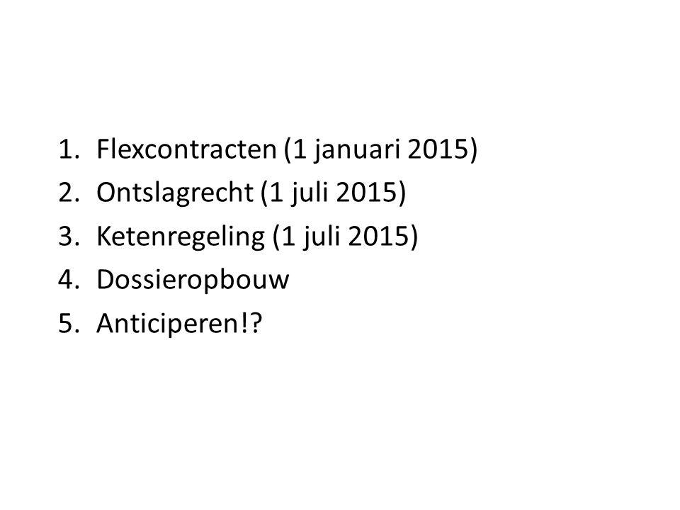 1.Flexcontracten (1 januari 2015) 2.Ontslagrecht (1 juli 2015) 3.Ketenregeling (1 juli 2015) 4.Dossieropbouw 5.Anticiperen!?