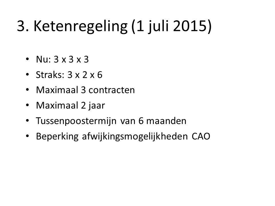 3. Ketenregeling (1 juli 2015) Nu: 3 x 3 x 3 Straks: 3 x 2 x 6 Maximaal 3 contracten Maximaal 2 jaar Tussenpoostermijn van 6 maanden Beperking afwijki