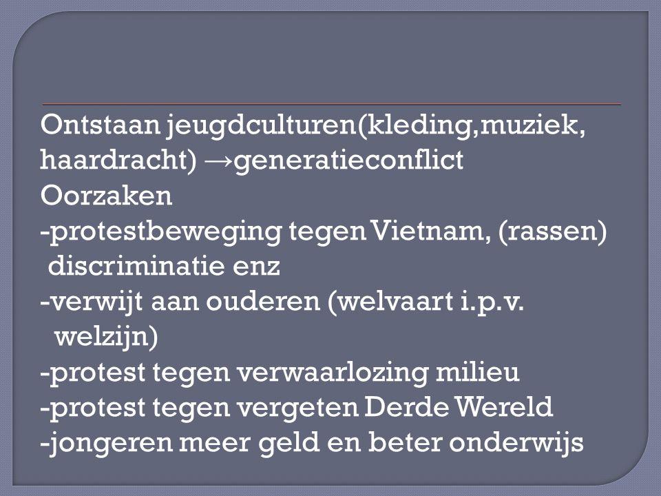 Ontstaan jeugdculturen(kleding,muziek, haardracht) → generatieconflict Oorzaken -protestbeweging tegen Vietnam, (rassen) discriminatie enz -verwijt aan ouderen (welvaart i.p.v.