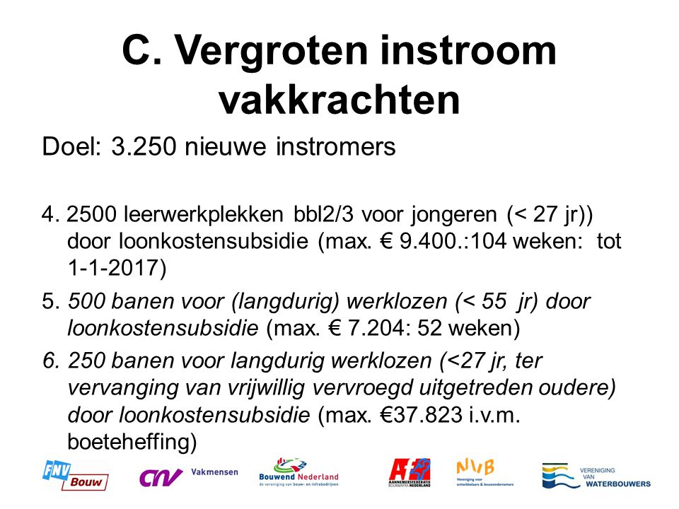 C. Vergroten instroom vakkrachten Doel: 3.250 nieuwe instromers 4. 2500 leerwerkplekken bbl2/3 voor jongeren (< 27 jr)) door loonkostensubsidie (max.