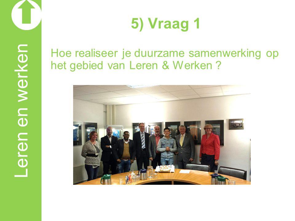 5) Vraag 1 Hoe realiseer je duurzame samenwerking op het gebied van Leren & Werken ?