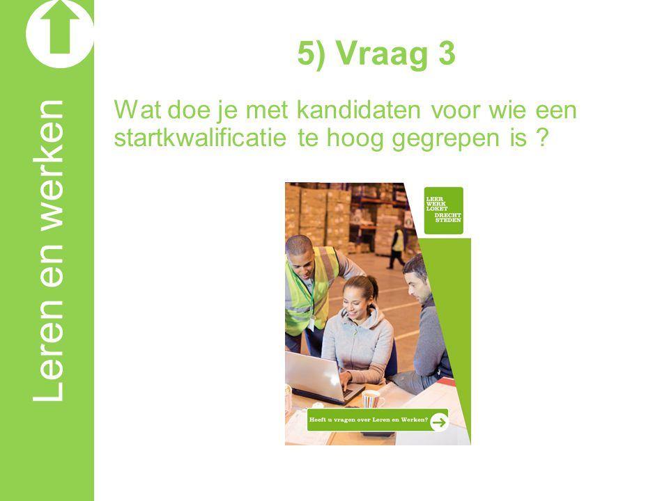 Leren en werken 5) Vraag 3 Wat doe je met kandidaten voor wie een startkwalificatie te hoog gegrepen is ?