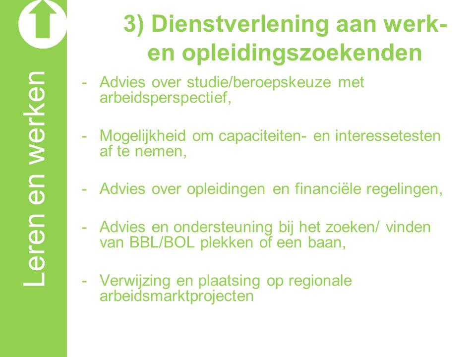 Leren en werken 3) Dienstverlening aan werkgevers -Ondersteuning bij het vragen omtrent mogelijkheden voor Leren en Werken (BBL), -Ondersteuning bij het vinden van (BBL)- kandidaten, -Ondersteunen bij het opzetten van toeleidingstrajecten, -Financiële regelingen/ subsidies.