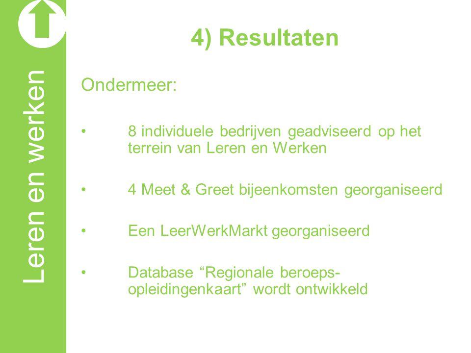 Leren en werken 4) Resultaten Ondermeer: 8 individuele bedrijven geadviseerd op het terrein van Leren en Werken 4 Meet & Greet bijeenkomsten georganiseerd Een LeerWerkMarkt georganiseerd Database Regionale beroeps- opleidingenkaart wordt ontwikkeld
