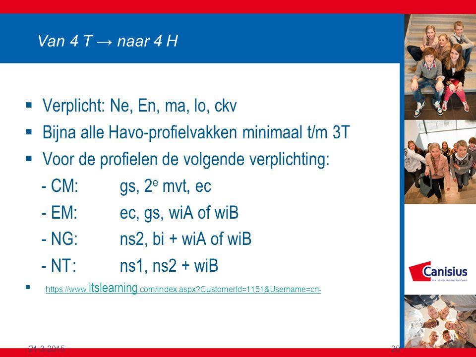 21-3-201520 Van 4 T → naar 4 H  Verplicht: Ne, En, ma, lo, ckv  Bijna alle Havo-profielvakken minimaal t/m 3T  Voor de profielen de volgende verplichting: - CM: gs, 2 e mvt, ec - EM: ec, gs, wiA of wiB - NG: ns2, bi + wiA of wiB - NT: ns1, ns2 + wiB  https://www.