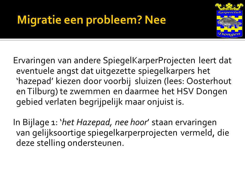 Ervaringen van andere SpiegelKarperProjecten leert dat eventuele angst dat uitgezette spiegelkarpers het 'hazepad' kiezen door voorbij sluizen (lees: Oosterhout en Tilburg) te zwemmen en daarmee het HSV Dongen gebied verlaten begrijpelijk maar onjuist is.