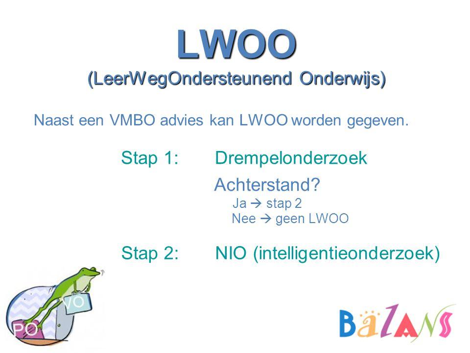LWOO (LeerWegOndersteunend Onderwijs) Naast een VMBO advies kan LWOO worden gegeven. Stap 1: Drempelonderzoek Stap 2: NIO (intelligentieonderzoek) Ach