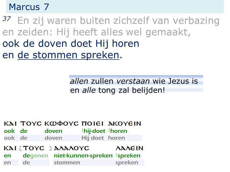Marcus 7 37 En zij waren buiten zichzelf van verbazing en zeiden: Hij heeft alles wel gemaakt, ook de doven doet Hij horen en de stommen spreken. alle
