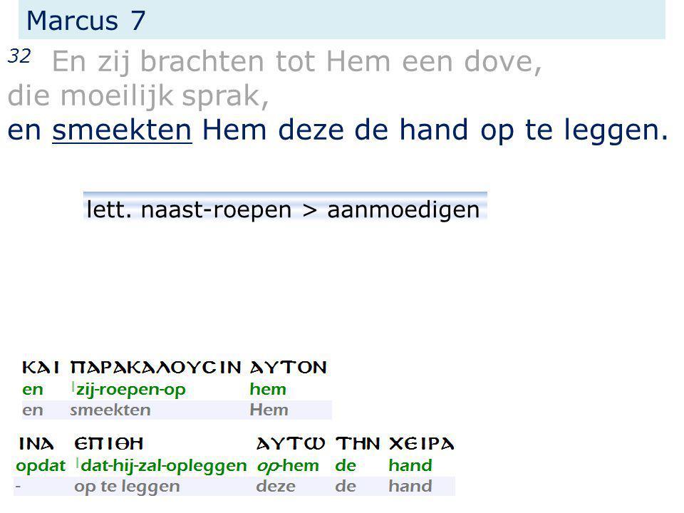 Marcus 7 32 En zij brachten tot Hem een dove, die moeilijk sprak, en smeekten Hem deze de hand op te leggen. lett. naast-roepen > aanmoedigen