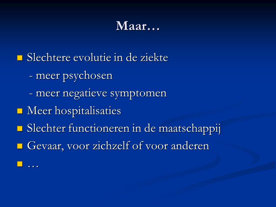 Maar… Slechtere evolutie in de ziekte Slechtere evolutie in de ziekte - meer psychosen - meer psychosen - meer negatieve symptomen - meer negatieve sy