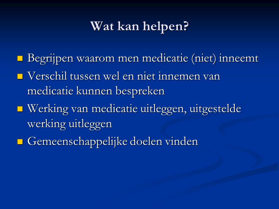 Wat kan helpen? Begrijpen waarom men medicatie (niet) inneemt Begrijpen waarom men medicatie (niet) inneemt Verschil tussen wel en niet innemen van me