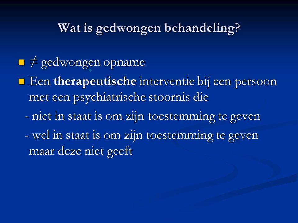 Wat is gedwongen behandeling? ≠ gedwongen opname ≠ gedwongen opname Een therapeutische interventie bij een persoon met een psychiatrische stoornis die