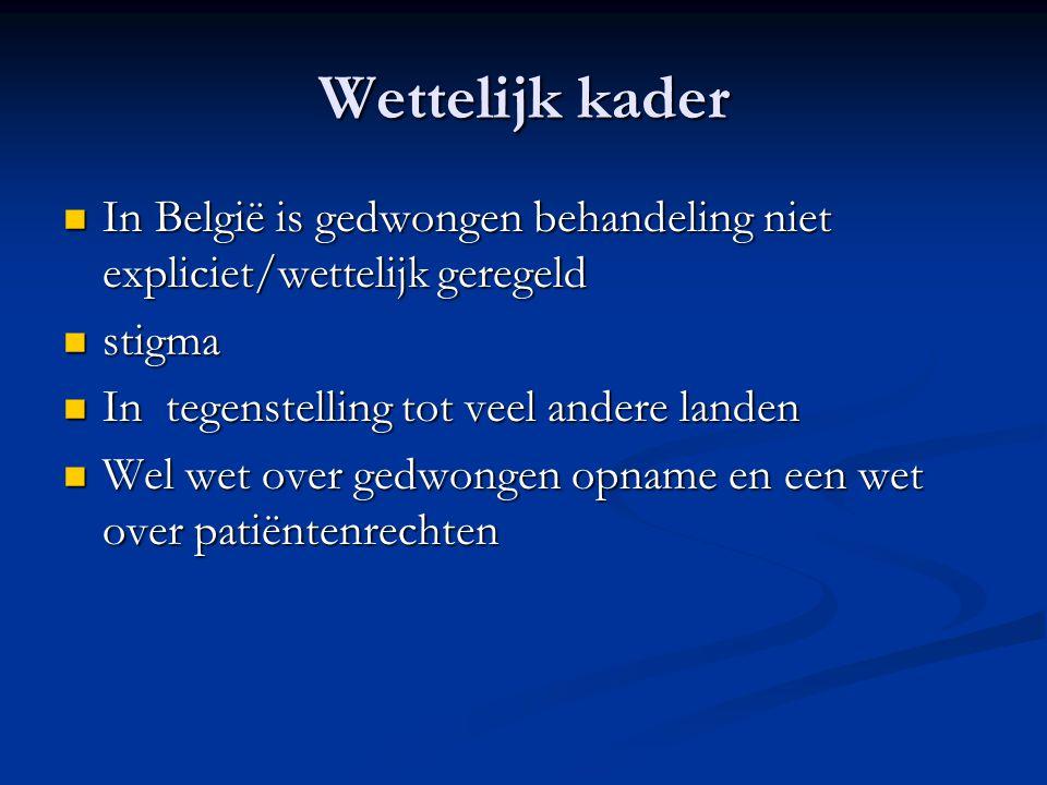Wettelijk kader In België is gedwongen behandeling niet expliciet/wettelijk geregeld In België is gedwongen behandeling niet expliciet/wettelijk geregeld stigma stigma In tegenstelling tot veel andere landen In tegenstelling tot veel andere landen Wel wet over gedwongen opname en een wet over patiëntenrechten Wel wet over gedwongen opname en een wet over patiëntenrechten