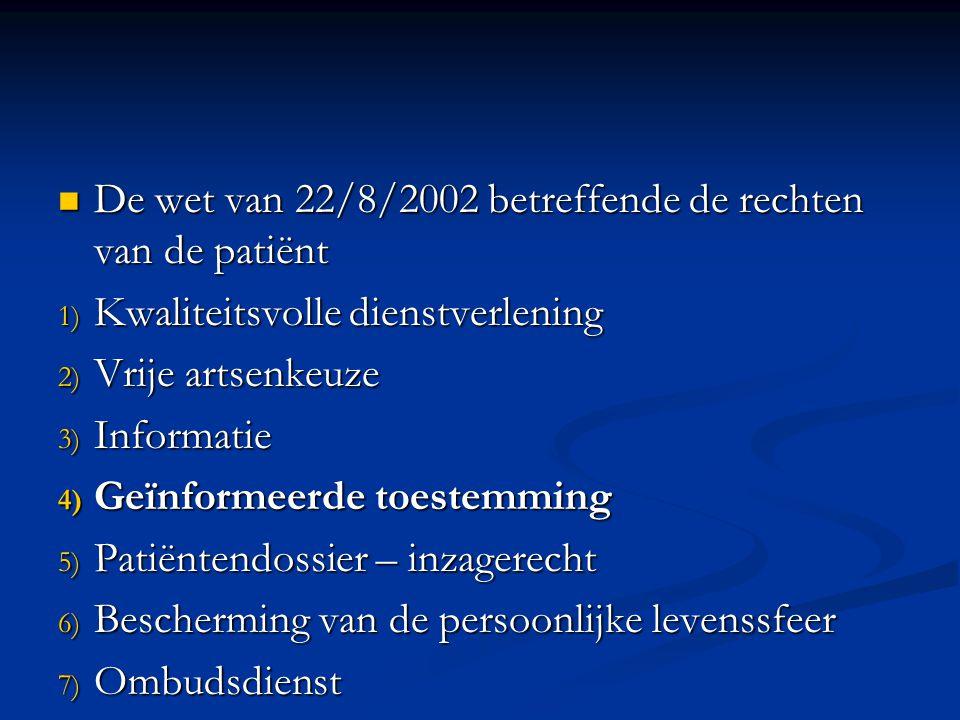 De wet van 22/8/2002 betreffende de rechten van de patiënt De wet van 22/8/2002 betreffende de rechten van de patiënt 1) Kwaliteitsvolle dienstverlening 2) Vrije artsenkeuze 3) Informatie 4) Geïnformeerde toestemming 5) Patiëntendossier – inzagerecht 6) Bescherming van de persoonlijke levenssfeer 7) Ombudsdienst