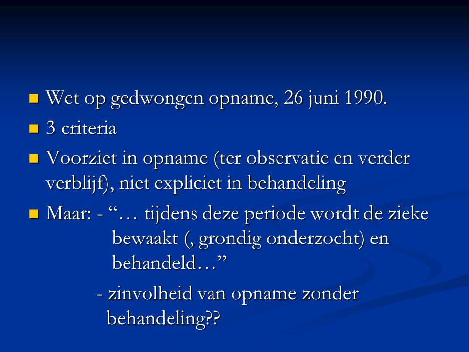 Wet op gedwongen opname, 26 juni 1990. Wet op gedwongen opname, 26 juni 1990. 3 criteria 3 criteria Voorziet in opname (ter observatie en verder verbl
