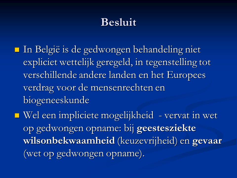 Besluit In België is de gedwongen behandeling niet expliciet wettelijk geregeld, in tegenstelling tot verschillende andere landen en het Europees verdrag voor de mensenrechten en biogeneeskunde In België is de gedwongen behandeling niet expliciet wettelijk geregeld, in tegenstelling tot verschillende andere landen en het Europees verdrag voor de mensenrechten en biogeneeskunde Wel een impliciete mogelijkheid - vervat in wet op gedwongen opname: bij geestesziekte wilsonbekwaamheid (keuzevrijheid) en gevaar (wet op gedwongen opname).