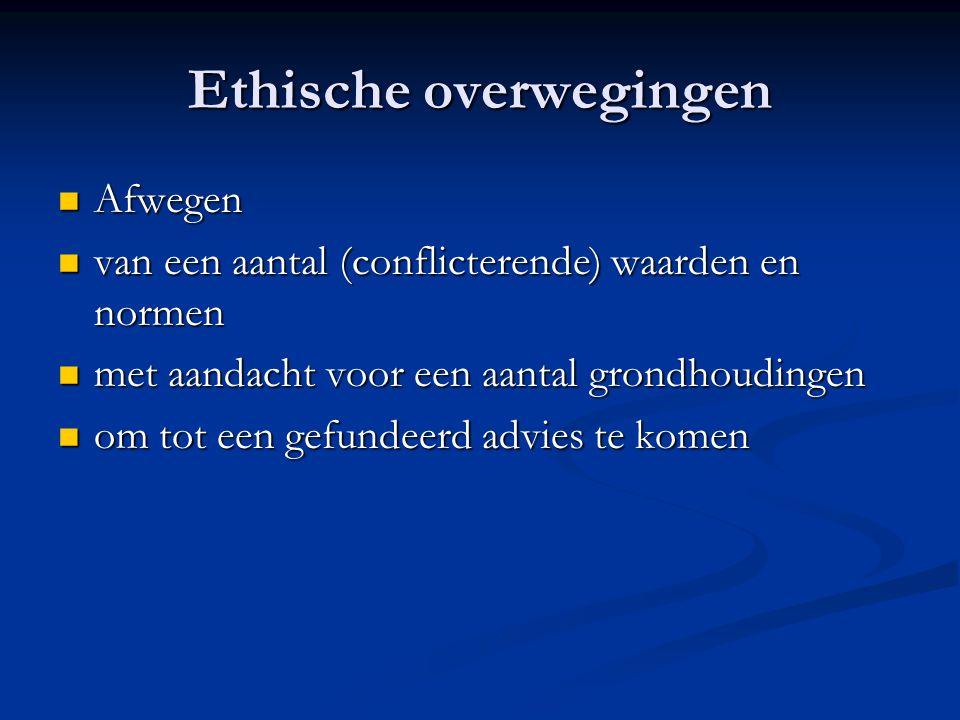 Ethische overwegingen Afwegen Afwegen van een aantal (conflicterende) waarden en normen van een aantal (conflicterende) waarden en normen met aandacht