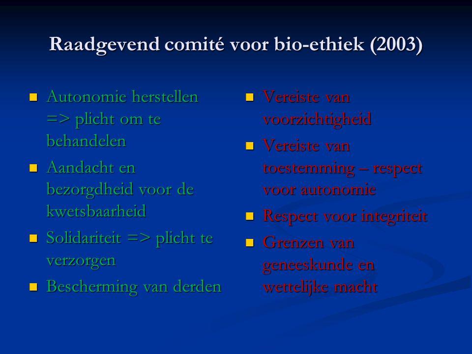 Raadgevend comité voor bio-ethiek (2003) Autonomie herstellen => plicht om te behandelen Autonomie herstellen => plicht om te behandelen Aandacht en bezorgdheid voor de kwetsbaarheid Aandacht en bezorgdheid voor de kwetsbaarheid Solidariteit => plicht te verzorgen Solidariteit => plicht te verzorgen Bescherming van derden Bescherming van derden Vereiste van voorzichtigheid Vereiste van toestemming – respect voor autonomie Respect voor integriteit Grenzen van geneeskunde en wettelijke macht