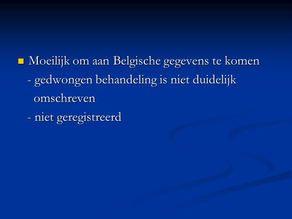 Moeilijk om aan Belgische gegevens te komen Moeilijk om aan Belgische gegevens te komen - gedwongen behandeling is niet duidelijk - gedwongen behandeling is niet duidelijk omschreven omschreven - niet geregistreerd - niet geregistreerd