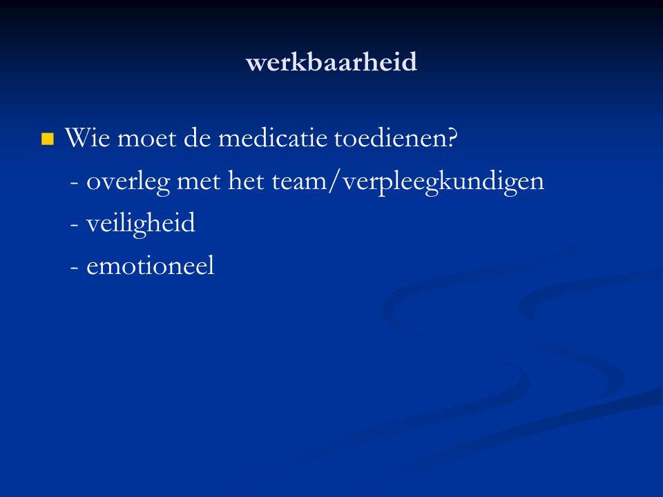 werkbaarheid Wie moet de medicatie toedienen? - overleg met het team/verpleegkundigen - veiligheid - emotioneel