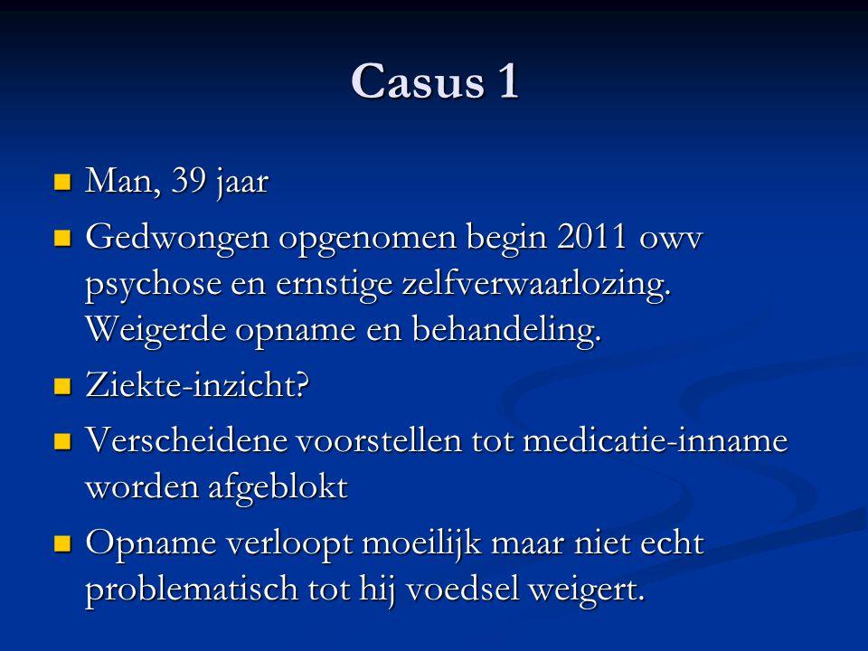 Casus 1 Man, 39 jaar Man, 39 jaar Gedwongen opgenomen begin 2011 owv psychose en ernstige zelfverwaarlozing. Weigerde opname en behandeling. Gedwongen