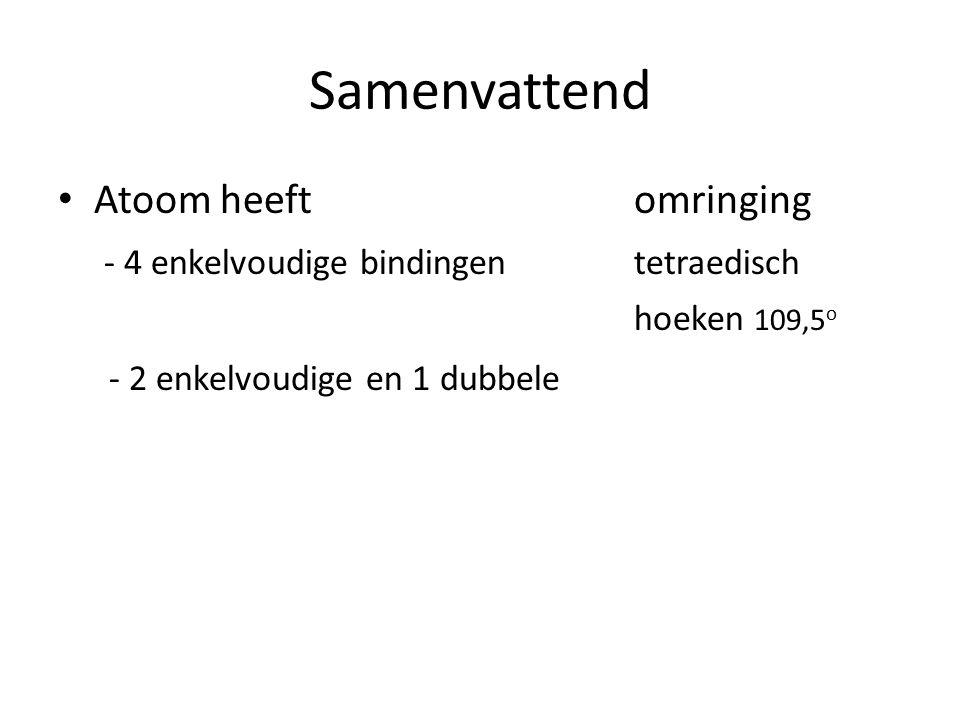 Samenvattend Atoom heeftomringing - 4 enkelvoudige bindingentetraedisch hoeken 109,5 o - 2 enkelvoudige en 1 dubbele