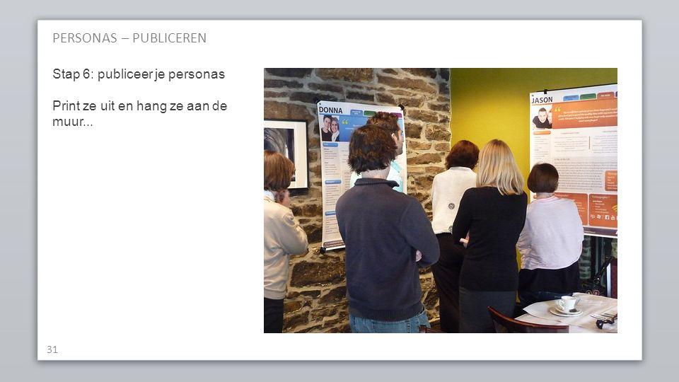 PERSONAS – PUBLICEREN 31 Stap 6: publiceer je personas Print ze uit en hang ze aan de muur...