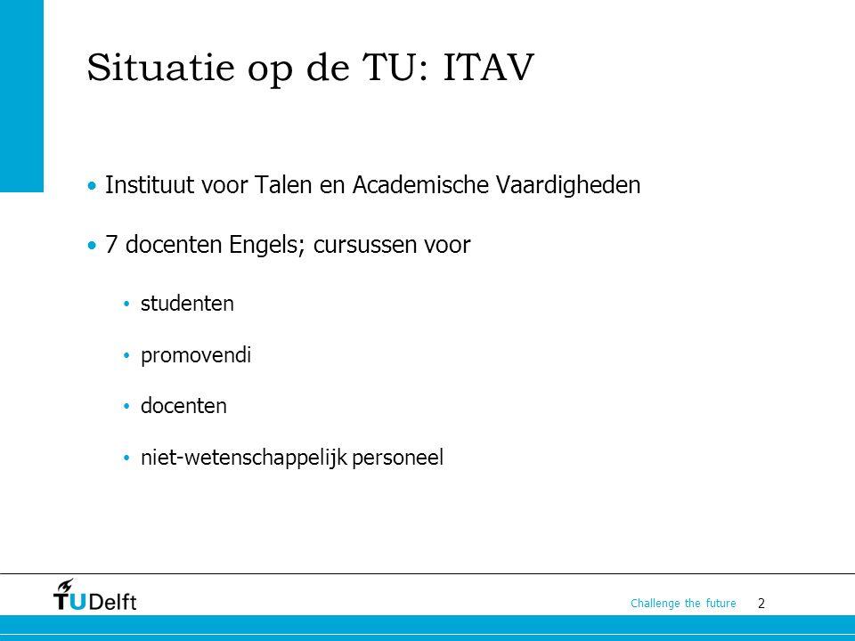 2 Challenge the future Situatie op de TU: ITAV Instituut voor Talen en Academische Vaardigheden 7 docenten Engels; cursussen voor studenten promovendi docenten niet-wetenschappelijk personeel
