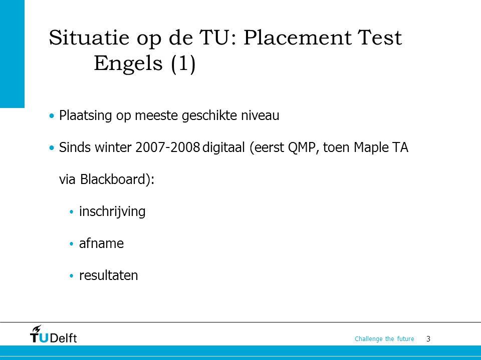 3 Challenge the future Situatie op de TU: Placement Test Engels (1) Plaatsing op meeste geschikte niveau Sinds winter 2007-2008 digitaal (eerst QMP, toen Maple TA via Blackboard): inschrijving afname resultaten
