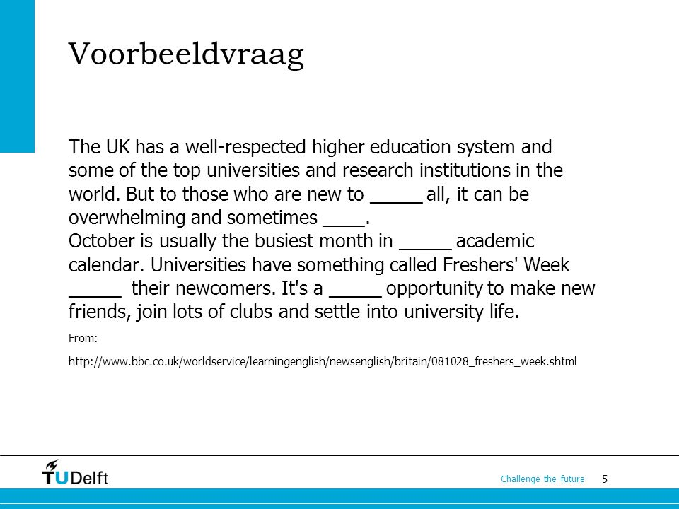 5 Challenge the future Voorbeeldvraag The UK has a well-respected higher education system and some of the top universities and research institutions in the world.