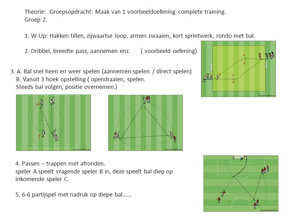 Theorie: Groepsopdracht: Maak van 1 voorbeeldoefening complete training. Groep 2. 1. W-Up: Hakken tillen, zijwaartse loop, armen zwaaien, kort sprintw