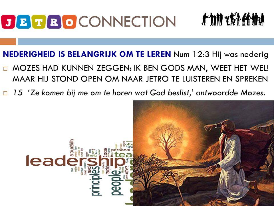 JETRO - CONNECTION NEDERIGHEID IS BELANGRIJK OM TE LEREN Num 12:3 Hij was nederig  MOZES HAD KUNNEN ZEGGEN: IK BEN GODS MAN, WEET HET WEL! MAAR HIJ S