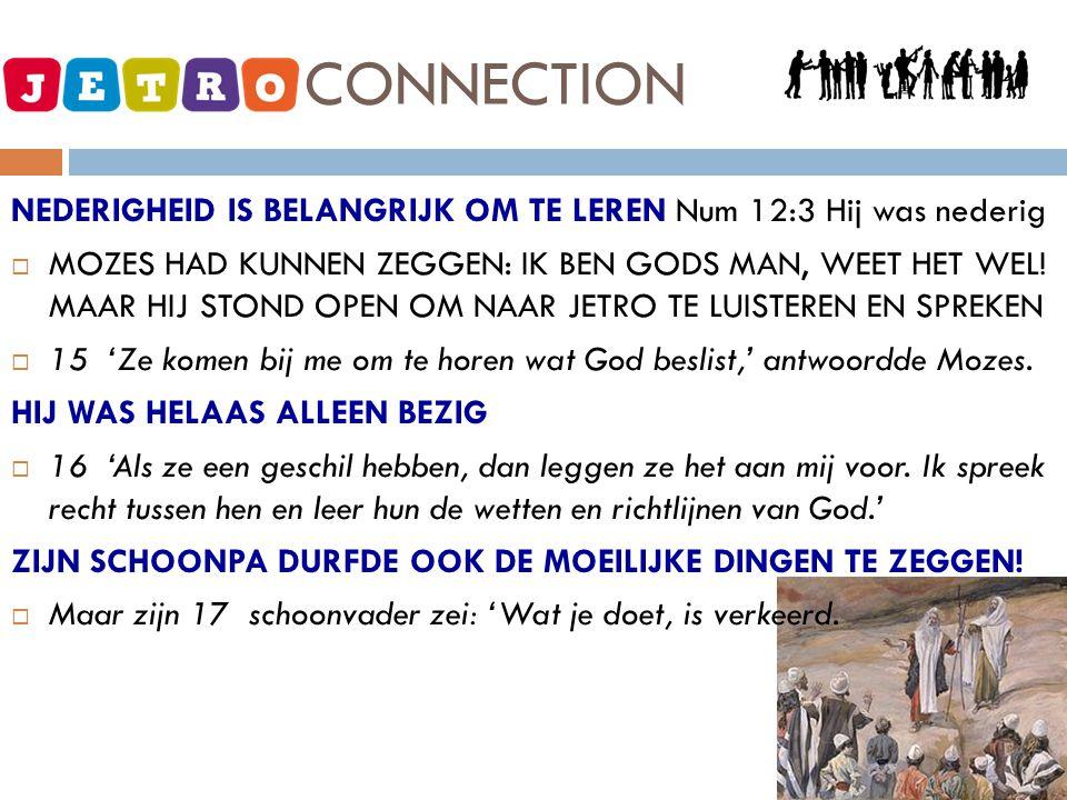 JETRO - CONNECTION NEDERIGHEID IS BELANGRIJK OM TE LEREN Num 12:3 Hij was nederig  MOZES HAD KUNNEN ZEGGEN: IK BEN GODS MAN, WEET HET WEL.