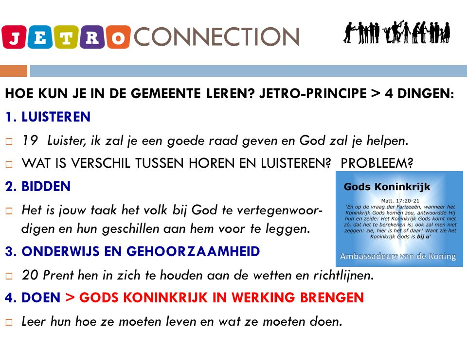 JETRO - CONNECTION HOE KUN JE IN DE GEMEENTE LEREN? JETRO-PRINCIPE > 4 DINGEN: 1. LUISTEREN  19 Luister, ik zal je een goede raad geven en God zal je