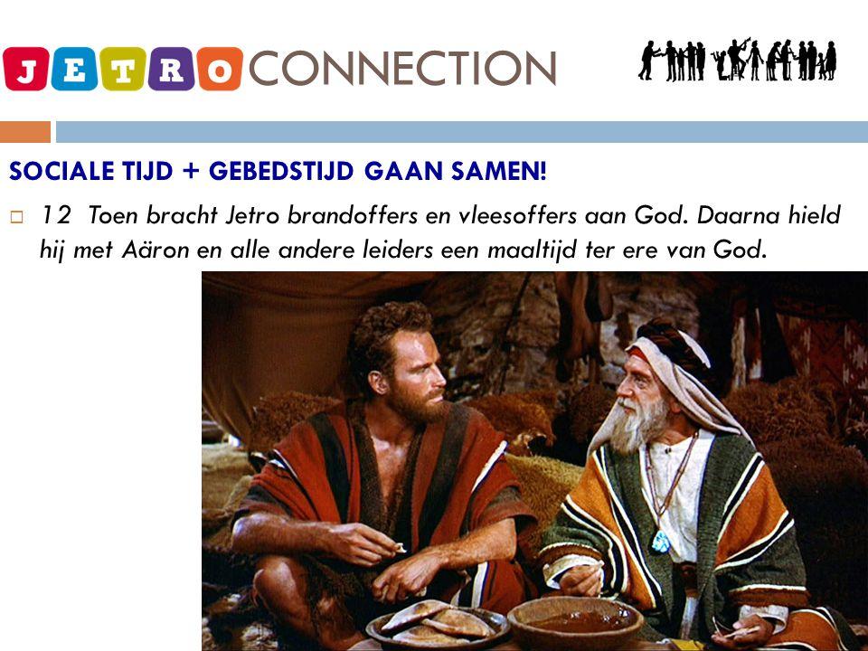 JETRO - CONNECTION SOCIALE TIJD + GEBEDSTIJD GAAN SAMEN!  12 Toen bracht Jetro brandoffers en vleesoffers aan God. Daarna hield hij met Aäron en alle