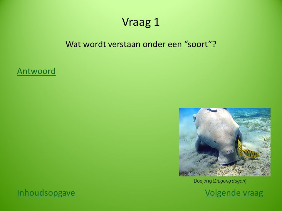 """Vraag 1 Wat wordt verstaan onder een """"soort""""? Antwoord InhoudsopgaveInhoudsopgave Volgende vraagVolgende vraag Doejong (Dugong dugon)"""